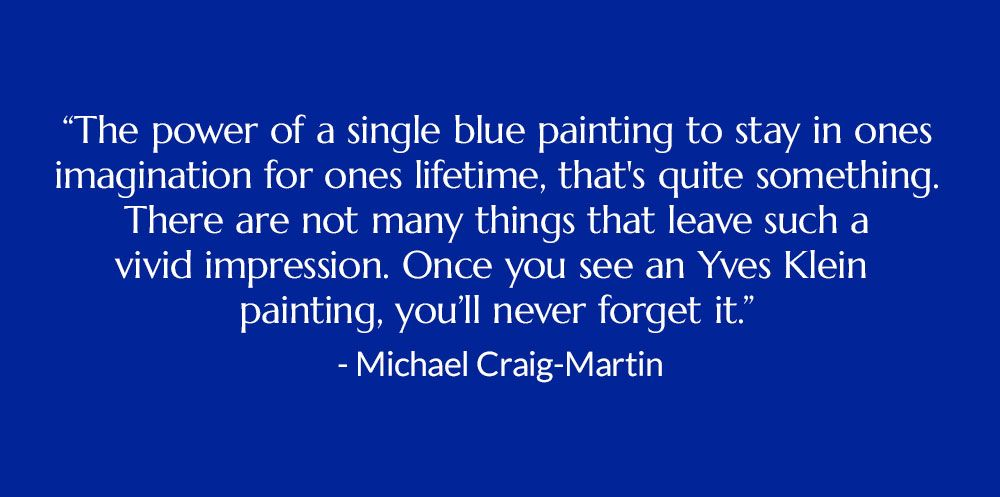 """""""The power of a single blue painting to stay in ones imagination for ones lifetime, that's quite something. There are not many things that leave such a vivid impression. Once you see an Yves Klein painting, you'll never forget it."""" -Michael Craig-Martin"""